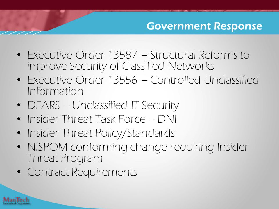 Executive Order 13587 – Structural Reforms to improve Security of Classified Networks Executive Order 13556 – Controlled Unclassified Information DFARS – Unclassified IT Security Insider Threat Task Force – DNI Insider Threat Policy/Standards NISPOM conforming change requiring Insider Threat Program Contract Requirements Government Response