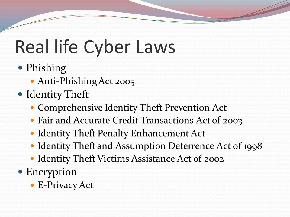 Real life Cyber Laws Phishing Anti-Phishing Act 2005 Identity Theft Comprehensive Identity Theft Prevention Act Fair and Accurate Credit Transactions