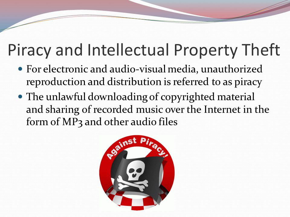 Piracy and Intellectual Property Theft For electronic and audio-visual media, unauthorized reproduction and distribution is referred to as piracy The
