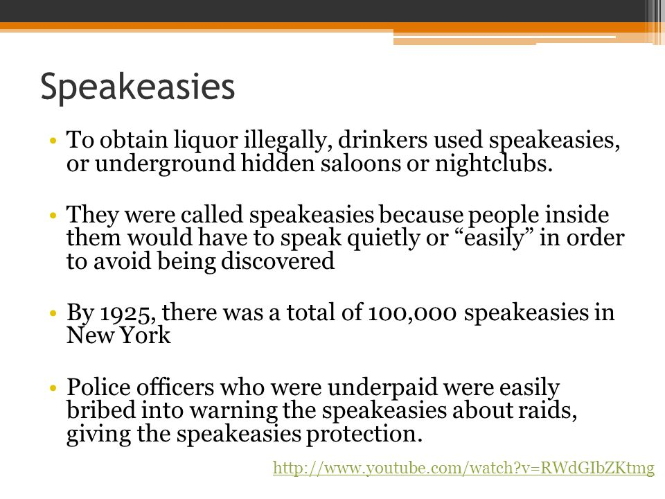 Speakeasies To obtain liquor illegally, drinkers used speakeasies, or underground hidden saloons or nightclubs.