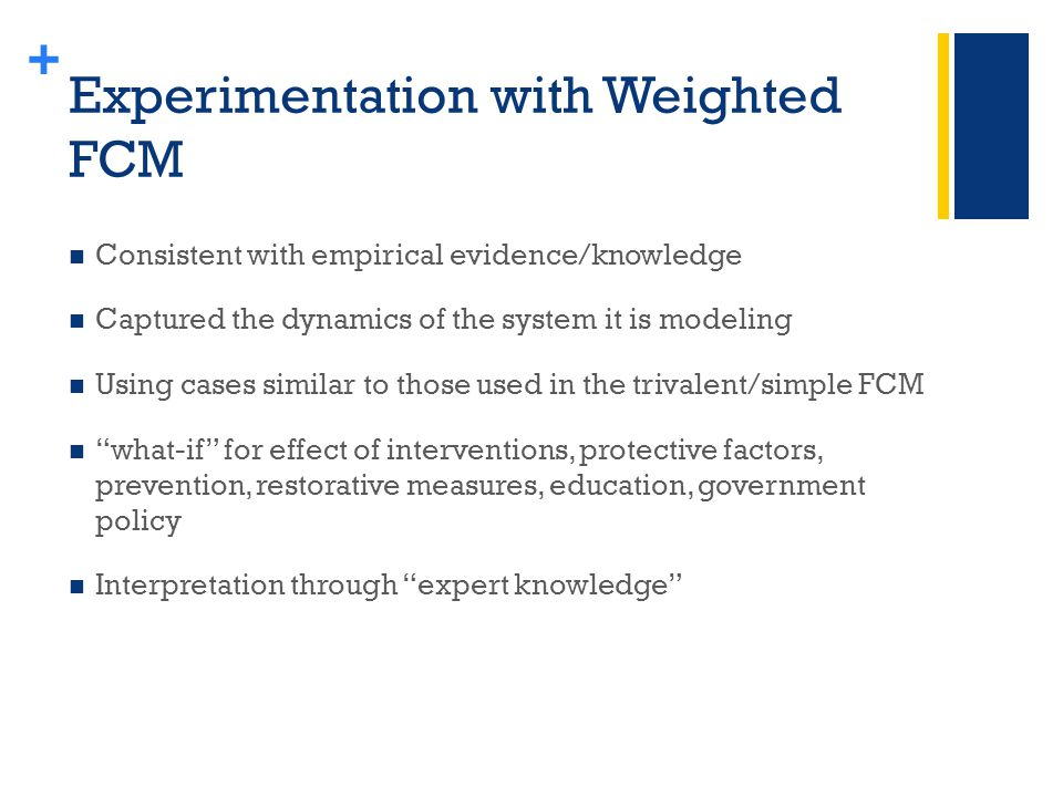 + Experimentation with Weighted FCM Consistent with empirical evidence/knowledge Captured the dynamics of the system it is modeling Using cases similar to those used in the trivalent/simple FCM what-if for effect of interventions, protective factors, prevention, restorative measures, education, government policy Interpretation through expert knowledge