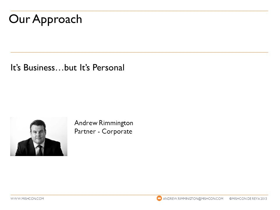 It's Business…but It's Personal WWW.MISHCON.COM Our Approach ANDREW.RIMMINGTON@MISHCON.COM © MISHCON DE REYA 2013 Andrew Rimmington Partner - Corporate