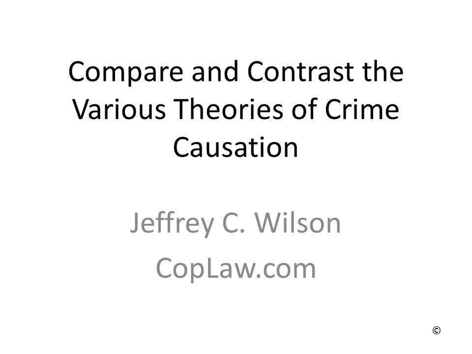 Compare and Contrast the Various Theories of Crime Causation Jeffrey C. Wilson CopLaw.com ©
