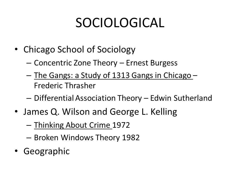SOCIOLOGICAL Chicago School of Sociology – Concentric Zone Theory – Ernest Burgess – The Gangs: a Study of 1313 Gangs in Chicago – Frederic Thrasher –