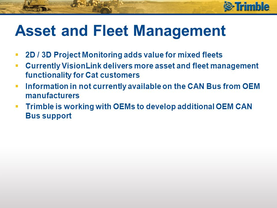 Asset and Fleet Management  2D / 3D Project Monitoring adds value for mixed fleets  Currently VisionLink delivers more asset and fleet management functionality for Cat customers  Information in not currently available on the CAN Bus from OEM manufacturers  Trimble is working with OEMs to develop additional OEM CAN Bus support