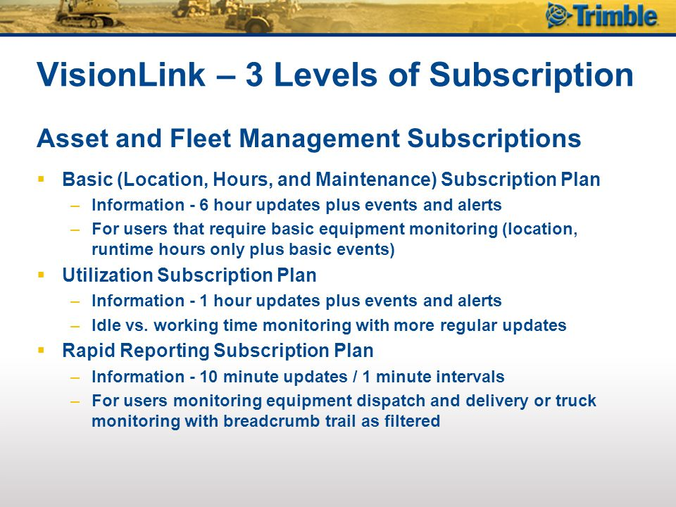 VisionLink – 3 Levels of Subscription Asset and Fleet Management Subscriptions  Basic (Location, Hours, and Maintenance) Subscription Plan –Informati