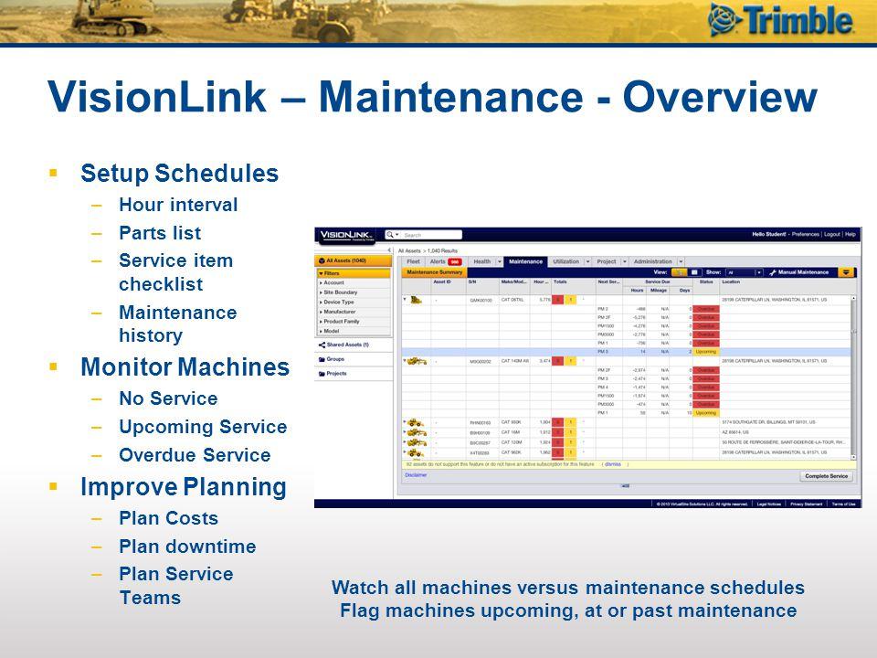 VisionLink – Maintenance - Overview  Setup Schedules –Hour interval –Parts list –Service item checklist –Maintenance history  Monitor Machines –No S