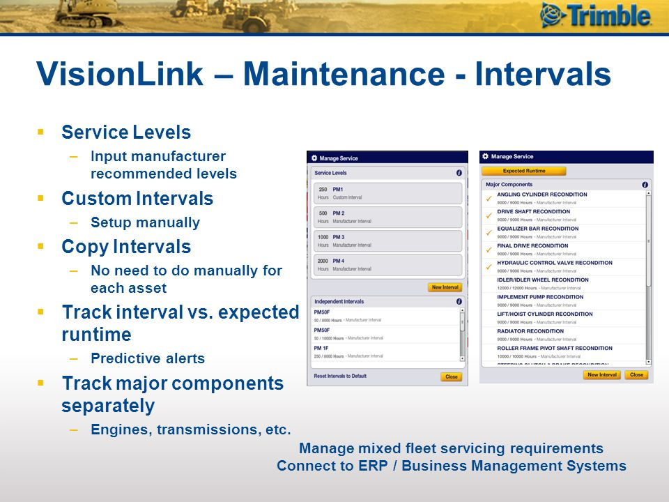 VisionLink – Maintenance - Intervals  Service Levels –Input manufacturer recommended levels  Custom Intervals –Setup manually  Copy Intervals –No need to do manually for each asset  Track interval vs.