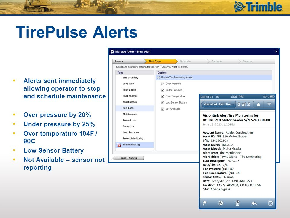 TirePulse Alerts  Alerts sent immediately allowing operator to stop and schedule maintenance  Over pressure by 20%  Under pressure by 25%  Over temperature 194F / 90C  Low Sensor Battery  Not Available – sensor not reporting