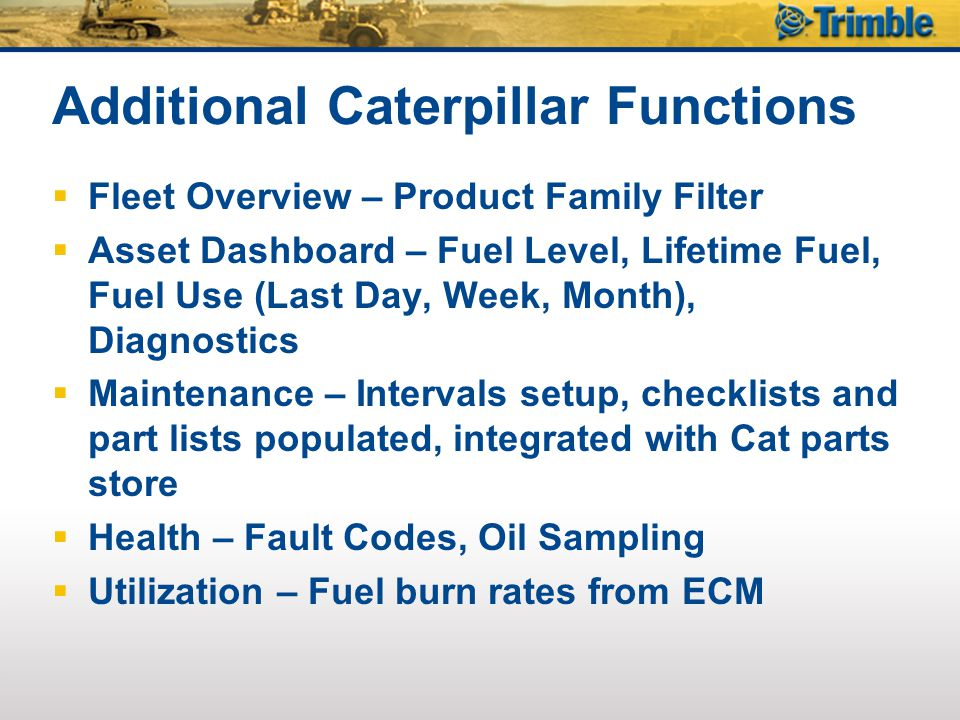 Additional Caterpillar Functions  Fleet Overview – Product Family Filter  Asset Dashboard – Fuel Level, Lifetime Fuel, Fuel Use (Last Day, Week, Month), Diagnostics  Maintenance – Intervals setup, checklists and part lists populated, integrated with Cat parts store  Health – Fault Codes, Oil Sampling  Utilization – Fuel burn rates from ECM