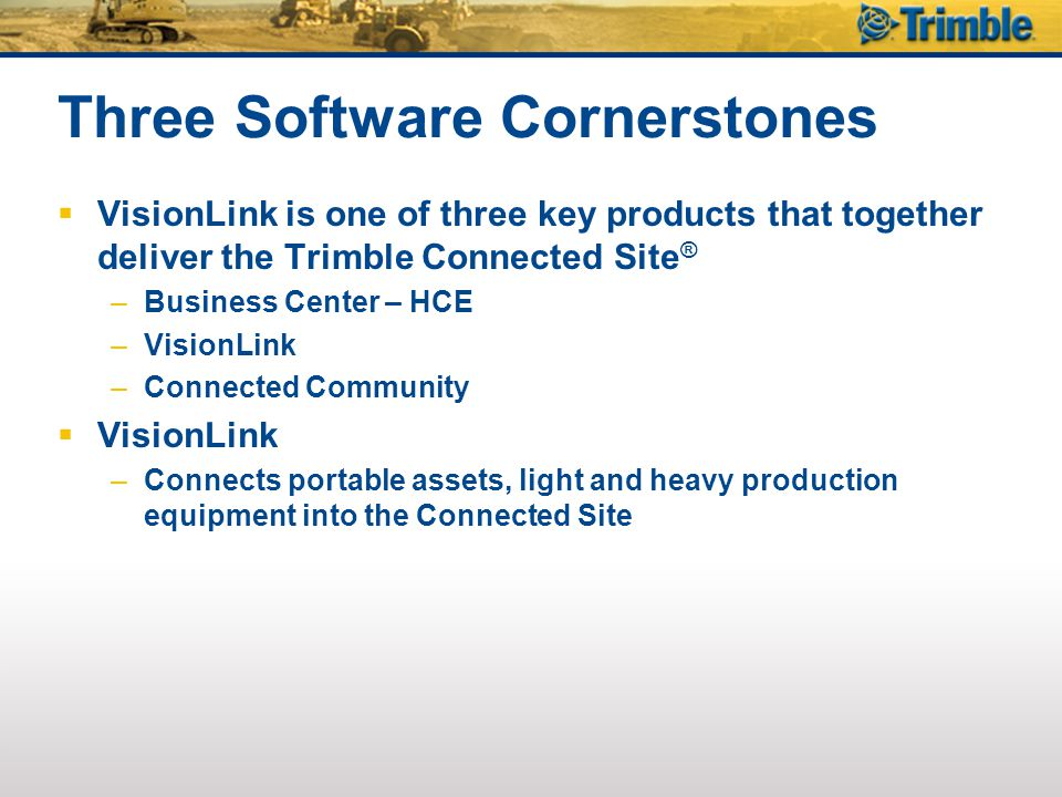 Three Software Cornerstones  VisionLink is one of three key products that together deliver the Trimble Connected Site ® –Business Center – HCE –Visio