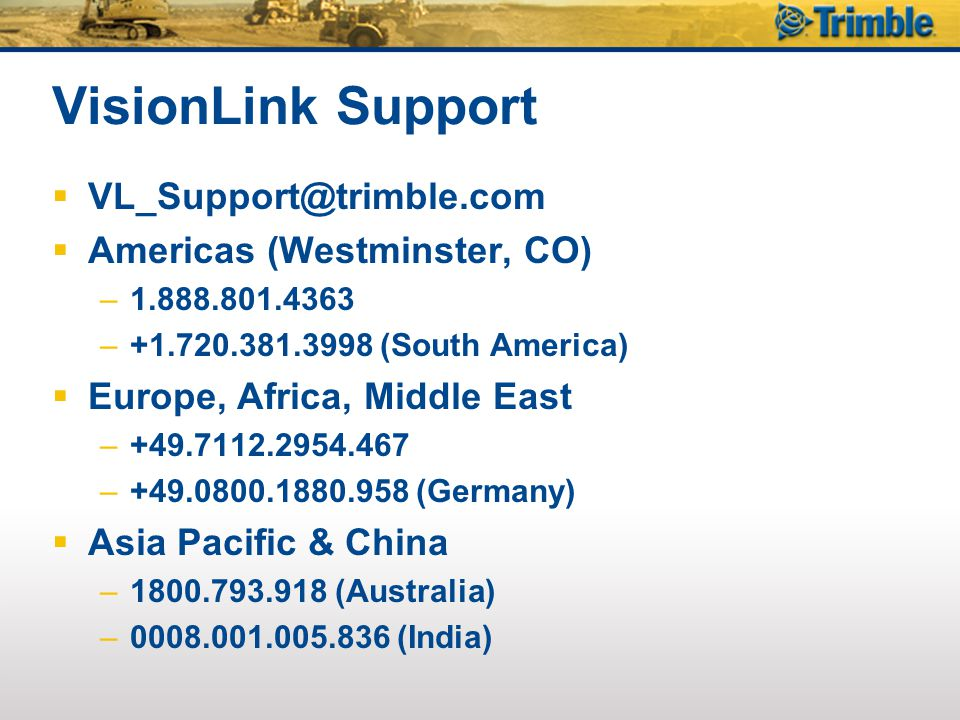 VisionLink Support  VL_Support@trimble.com  Americas (Westminster, CO) –1.888.801.4363 –+1.720.381.3998 (South America)  Europe, Africa, Middle East –+49.7112.2954.467 –+49.0800.1880.958 (Germany)  Asia Pacific & China –1800.793.918 (Australia) –0008.001.005.836 (India)