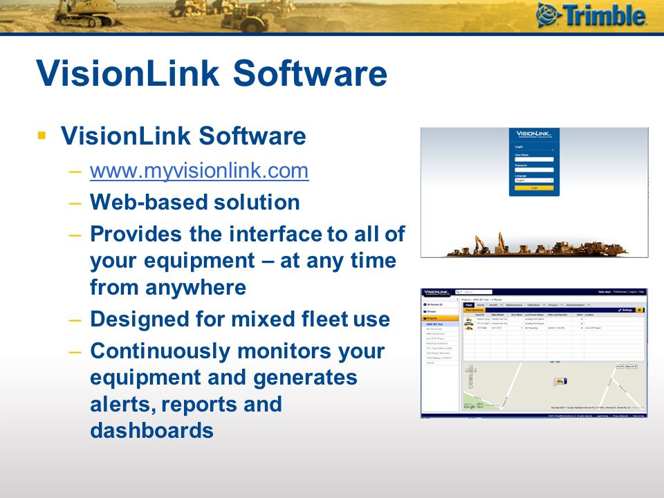 VisionLink Software  VisionLink Software –www.myvisionlink.comwww.myvisionlink.com –Web-based solution –Provides the interface to all of your equipment – at any time from anywhere –Designed for mixed fleet use –Continuously monitors your equipment and generates alerts, reports and dashboards