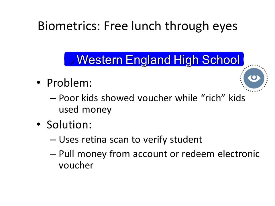 Biometrics: Free lunch through eyes Problem: – Poor kids showed voucher while rich kids used money Solution: – Uses retina scan to verify student – Pull money from account or redeem electronic voucher  Western England High School