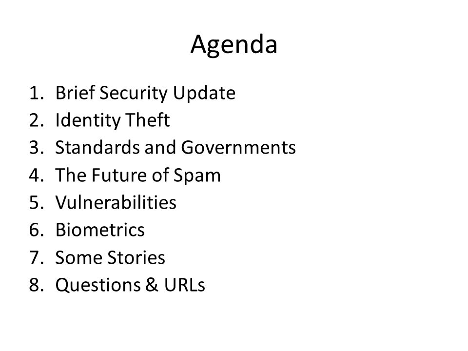 Agenda 1.Brief Security Update 2.Identity Theft 3.Standards and Governments 4.The Future of Spam 5.Vulnerabilities 6.Biometrics 7.Some Stories 8.Questions & URLs