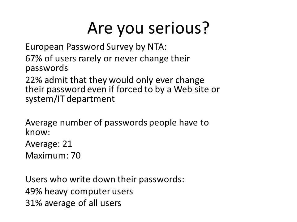 Are you serious? European Password Survey by NTA: 67% of users rarely or never change their passwords 22% admit that they would only ever change their