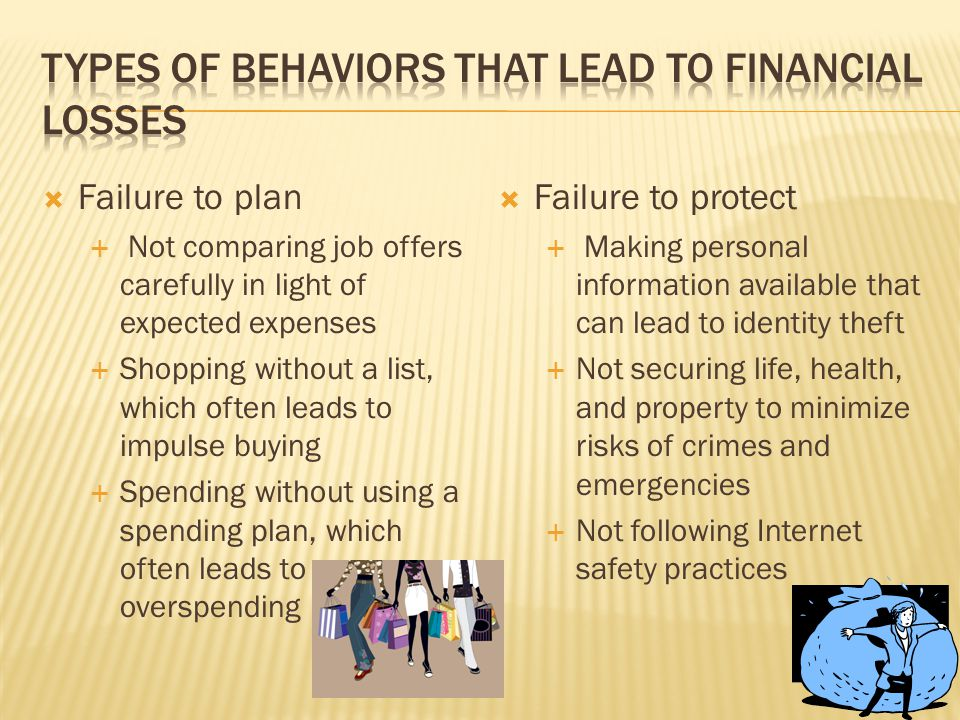  Failure to plan  Not comparing job offers carefully in light of expected expenses  Shopping without a list, which often leads to impulse buying  Spending without using a spending plan, which often leads to overspending  Failure to protect  Making personal information available that can lead to identity theft  Not securing life, health, and property to minimize risks of crimes and emergencies  Not following Internet safety practices
