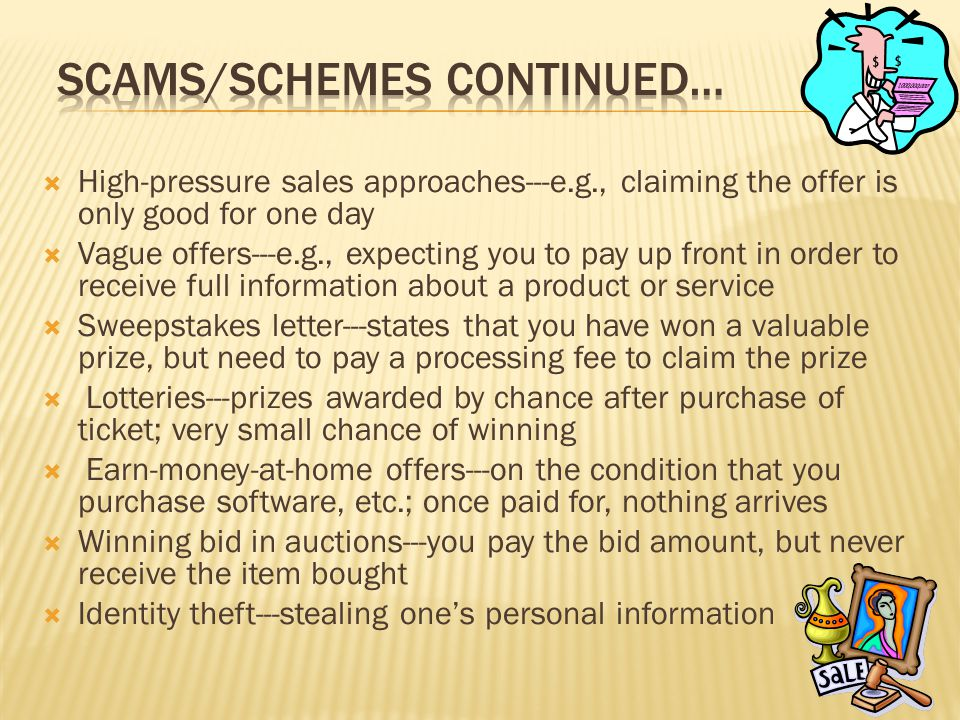  High-pressure sales approaches---e.g., claiming the offer is only good for one day  Vague offers---e.g., expecting you to pay up front in order to receive full information about a product or service  Sweepstakes letter---states that you have won a valuable prize, but need to pay a processing fee to claim the prize  Lotteries---prizes awarded by chance after purchase of ticket; very small chance of winning  Earn-money-at-home offers---on the condition that you purchase software, etc.; once paid for, nothing arrives  Winning bid in auctions---you pay the bid amount, but never receive the item bought  Identity theft---stealing one's personal information