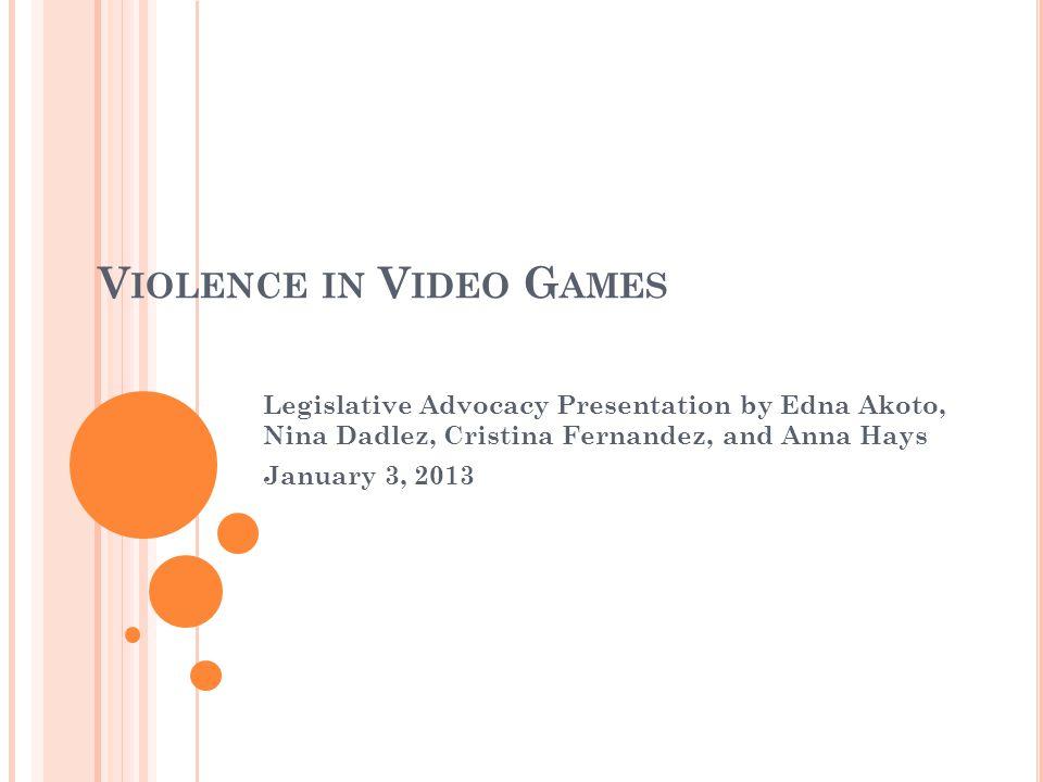 V IOLENCE IN V IDEO G AMES Legislative Advocacy Presentation by Edna Akoto, Nina Dadlez, Cristina Fernandez, and Anna Hays January 3, 2013