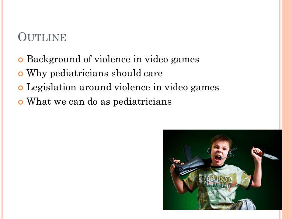 O UTLINE Background of violence in video games Why pediatricians should care Legislation around violence in video games What we can do as pediatricians