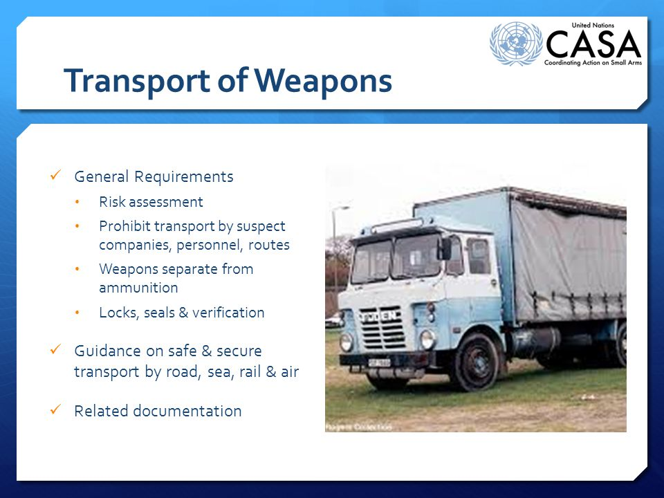 Transport of Weapons General Requirements Risk assessment Prohibit transport by suspect companies, personnel, routes Weapons separate from ammunition Locks, seals & verification Guidance on safe & secure transport by road, sea, rail & air Related documentation