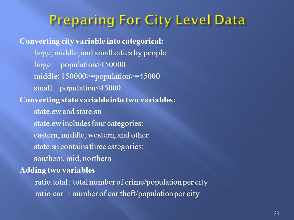 Converting city variable into categorical: large, middle, and small cities by people large: population>150000 middle: 150000>=population>=45000 small: population<45000 Converting state variable into two variables: state.ew and state.sn state.ew includes four categories: eastern, middle, western, and other state.sn contains three categories: southern, mid, northern Adding two variables ratio.total : total number of crime/population per city ratio.car : number of car theft/population per city 28