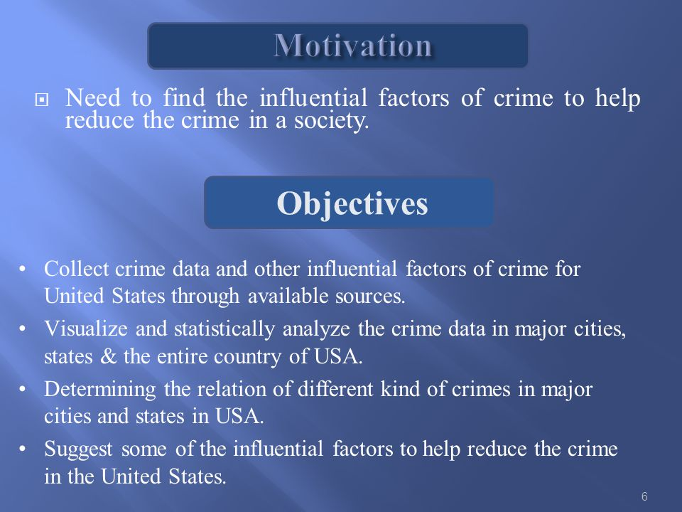 Objectives  Need to find the influential factors of crime to help reduce the crime in a society.