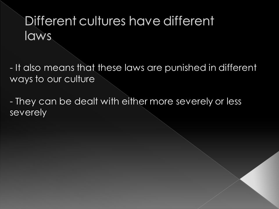 - It also means that these laws are punished in different ways to our culture - They can be dealt with either more severely or less severely