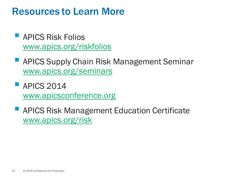 30 © APICS Confidential and Proprietary Resources to Learn More  APICS Risk Folios www.apics.org/riskfolios www.apics.org/riskfolios  APICS Supply Chain Risk Management Seminar www.apics.org/seminars www.apics.org/seminars  APICS 2014 www.apicsconference.org www.apicsconference.org  APICS Risk Management Education Certificate www.apics.org/risk www.apics.org/risk