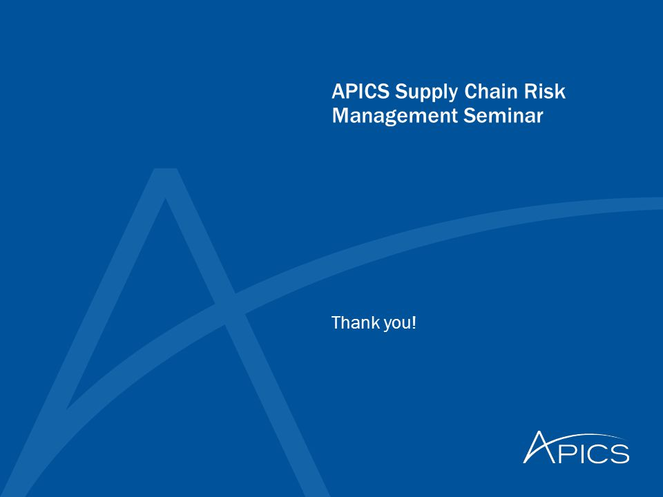 APICS Supply Chain Risk Management Seminar Thank you!