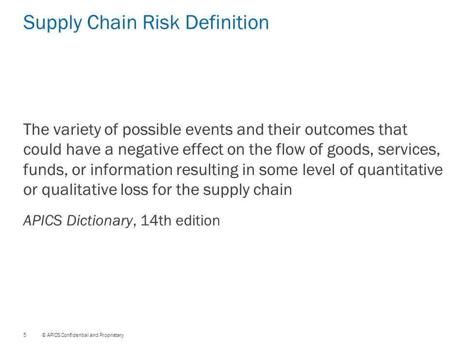 5 © APICS Confidential and Proprietary Supply Chain Risk Definition The variety of possible events and their outcomes that could have a negative effect on the flow of goods, services, funds, or information resulting in some level of quantitative or qualitative loss for the supply chain APICS Dictionary, 14th edition