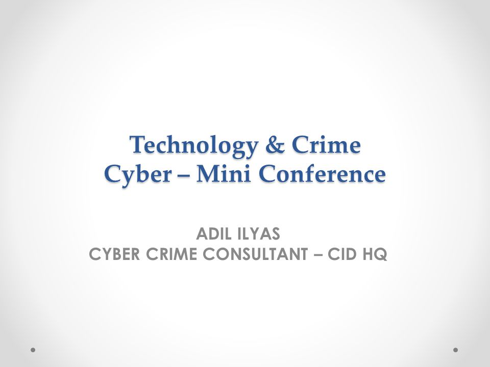 Technology & Crime Cyber – Mini Conference ADIL ILYAS CYBER CRIME CONSULTANT – CID HQ