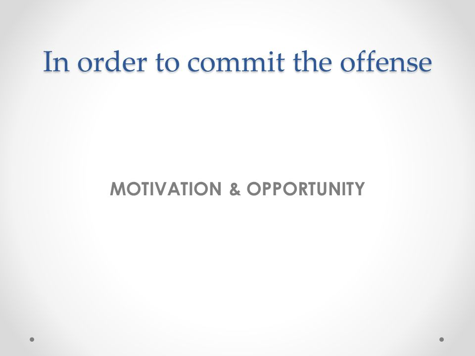In order to commit the offense MOTIVATION & OPPORTUNITY