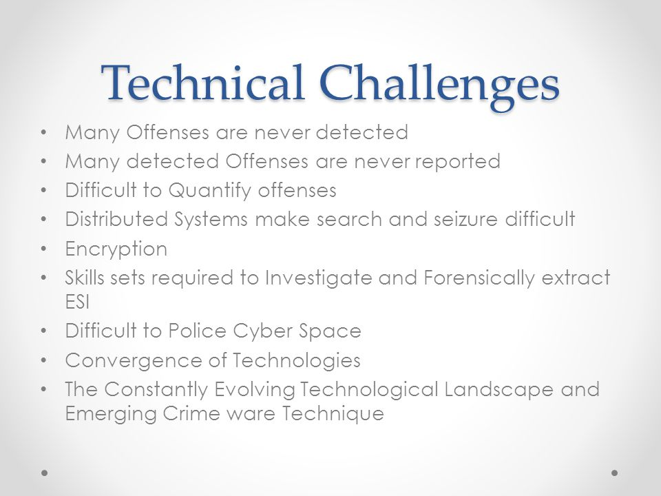 Technical Challenges Many Offenses are never detected Many detected Offenses are never reported Difficult to Quantify offenses Distributed Systems make search and seizure difficult Encryption Skills sets required to Investigate and Forensically extract ESI Difficult to Police Cyber Space Convergence of Technologies The Constantly Evolving Technological Landscape and Emerging Crime ware Technique