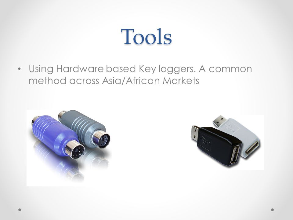 Tools Using Hardware based Key loggers. A common method across Asia/African Markets