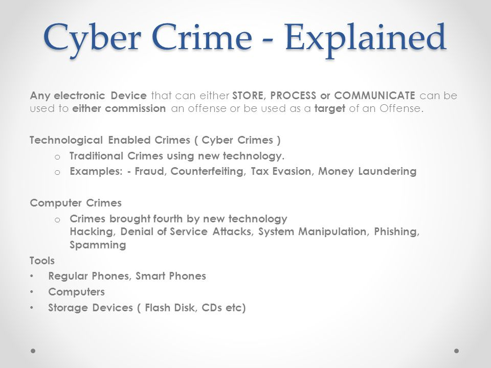 Cyber Crime - Explained Any electronic Device that can either STORE, PROCESS or COMMUNICATE can be used to either commission an offense or be used as a target of an Offense.
