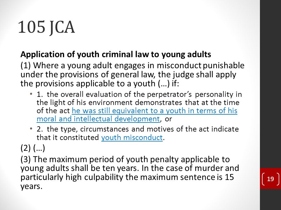 105 JCA Application of youth criminal law to young adults (1) Where a young adult engages in misconduct punishable under the provisions of general law, the judge shall apply the provisions applicable to a youth (…) if: 1.