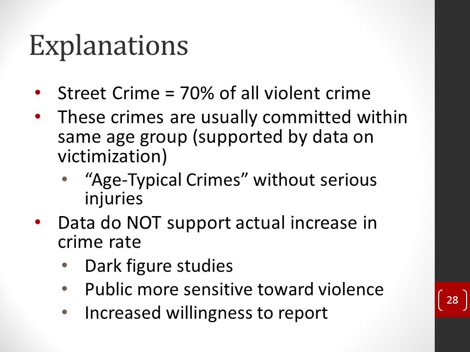 Explanations Street Crime = 70% of all violent crime These crimes are usually committed within same age group (supported by data on victimization) Age-Typical Crimes without serious injuries Data do NOT support actual increase in crime rate Dark figure studies Public more sensitive toward violence Increased willingness to report 28