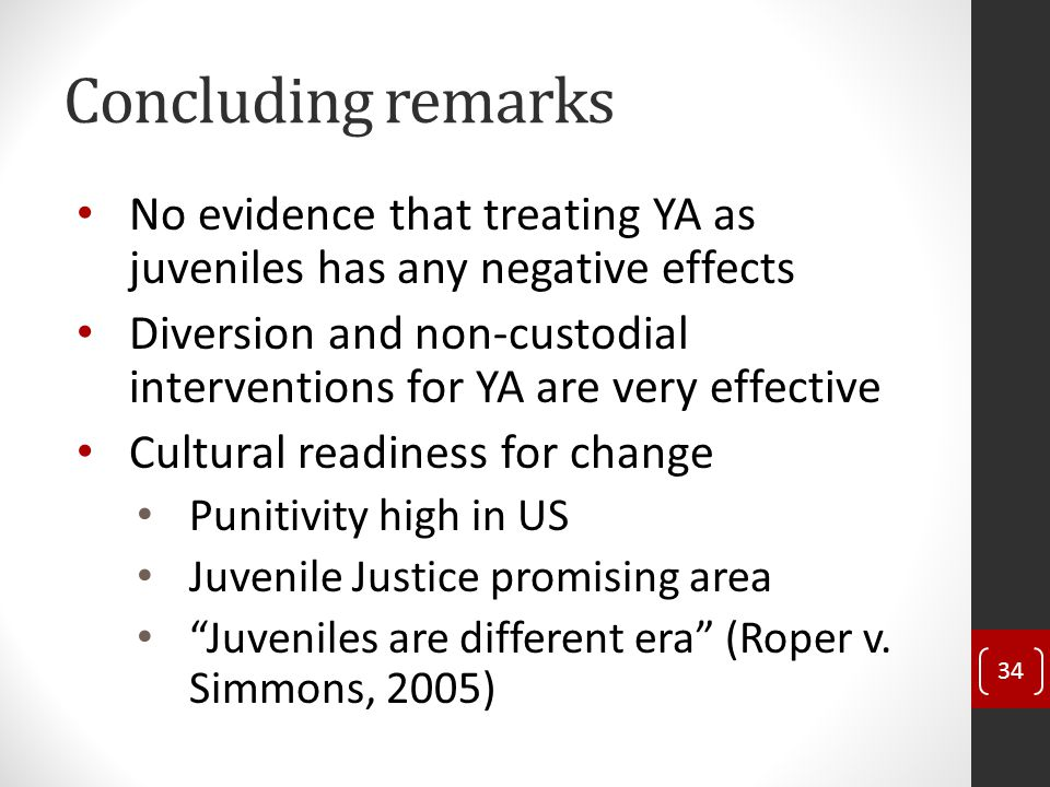 Concluding remarks No evidence that treating YA as juveniles has any negative effects Diversion and non-custodial interventions for YA are very effective Cultural readiness for change Punitivity high in US Juvenile Justice promising area Juveniles are different era (Roper v.