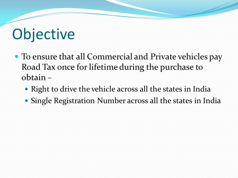 Objective To ensure that all Commercial and Private vehicles pay Road Tax once for lifetime during the purchase to obtain – Right to drive the vehicle across all the states in India Single Registration Number across all the states in India