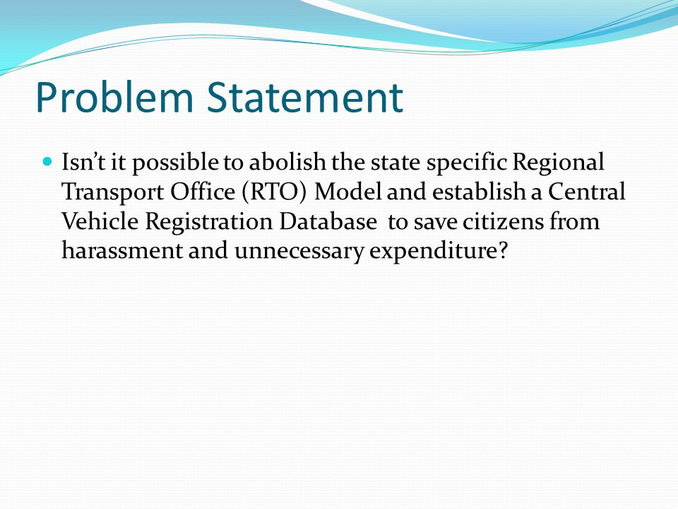 Problem Statement Isn't it possible to abolish the state specific Regional Transport Office (RTO) Model and establish a Central Vehicle Registration Database to save citizens from harassment and unnecessary expenditure?