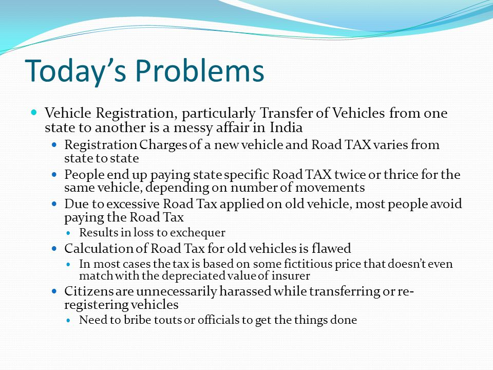 Today's Problems Vehicle Registration, particularly Transfer of Vehicles from one state to another is a messy affair in India Registration Charges of a new vehicle and Road TAX varies from state to state People end up paying state specific Road TAX twice or thrice for the same vehicle, depending on number of movements Due to excessive Road Tax applied on old vehicle, most people avoid paying the Road Tax Results in loss to exchequer Calculation of Road Tax for old vehicles is flawed In most cases the tax is based on some fictitious price that doesn't even match with the depreciated value of insurer Citizens are unnecessarily harassed while transferring or re- registering vehicles Need to bribe touts or officials to get the things done