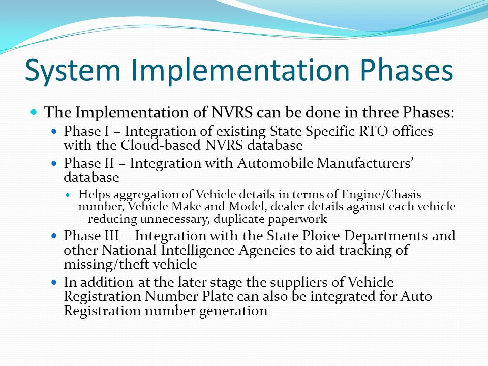 System Implementation Phases The Implementation of NVRS can be done in three Phases: Phase I – Integration of existing State Specific RTO offices with the Cloud-based NVRS database Phase II – Integration with Automobile Manufacturers' database Helps aggregation of Vehicle details in terms of Engine/Chasis number, Vehicle Make and Model, dealer details against each vehicle – reducing unnecessary, duplicate paperwork Phase III – Integration with the State Ploice Departments and other National Intelligence Agencies to aid tracking of missing/theft vehicle In addition at the later stage the suppliers of Vehicle Registration Number Plate can also be integrated for Auto Registration number generation
