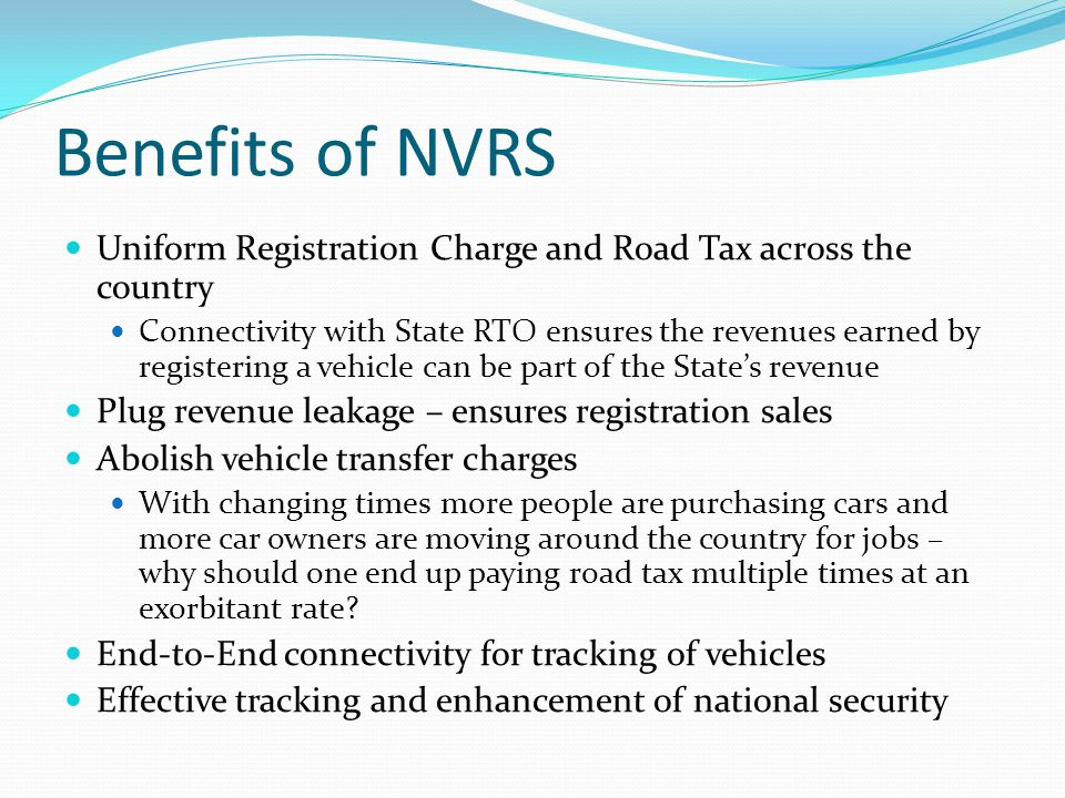 Benefits of NVRS Uniform Registration Charge and Road Tax across the country Connectivity with State RTO ensures the revenues earned by registering a vehicle can be part of the State's revenue Plug revenue leakage – ensures registration sales Abolish vehicle transfer charges With changing times more people are purchasing cars and more car owners are moving around the country for jobs – why should one end up paying road tax multiple times at an exorbitant rate.