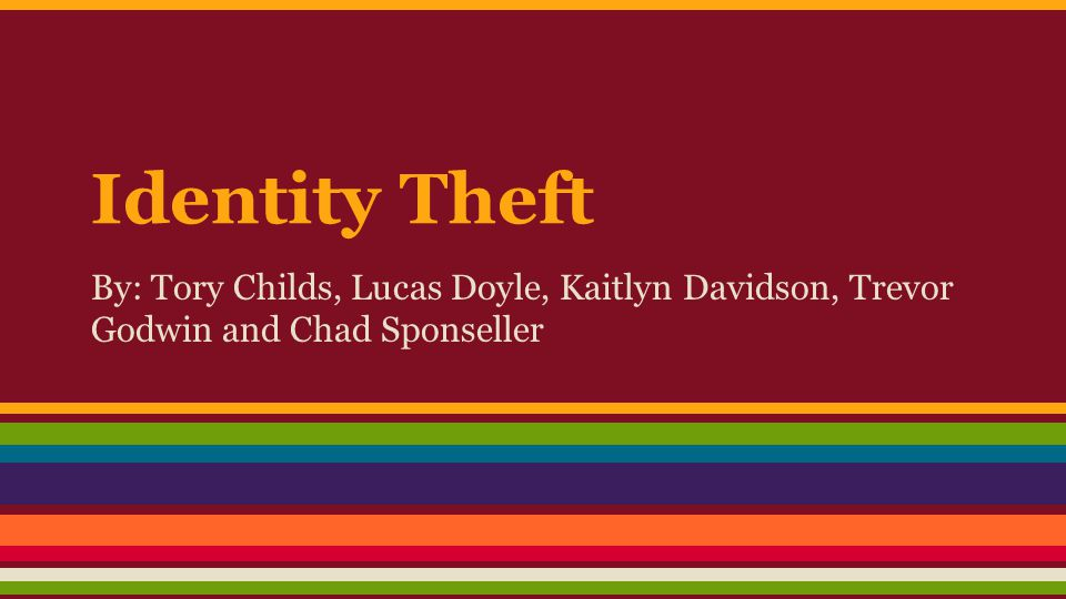 Identity Theft By: Tory Childs, Lucas Doyle, Kaitlyn Davidson, Trevor Godwin and Chad Sponseller
