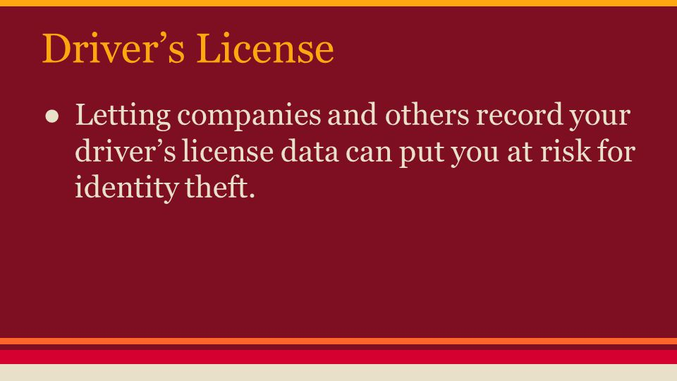 Driver's License ● Letting companies and others record your driver's license data can put you at risk for identity theft.