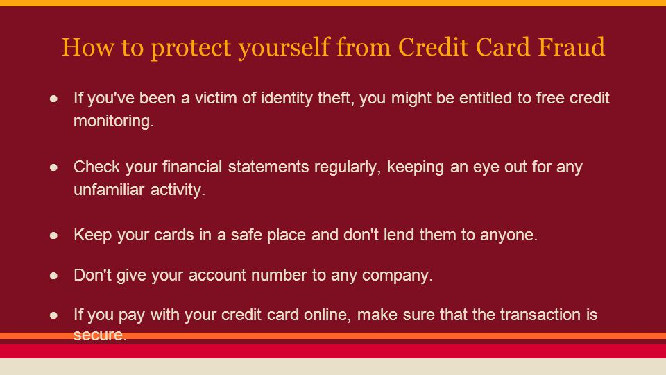 How to protect yourself from Credit Card Fraud ●If you've been a victim of identity theft, you might be entitled to free credit monitoring. ●Check you