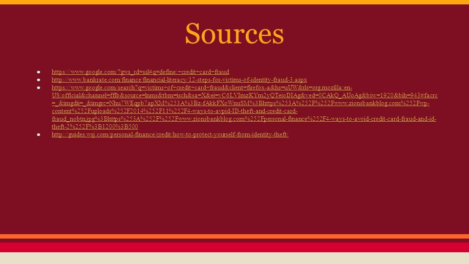 Sources ● https://www.google.com/?gws_rd=ssl#q=define:+credit+card+fraud https://www.google.com/?gws_rd=ssl#q=define:+credit+card+fraud ● http://www.bankrate.com/finance/financial-literacy/12-steps-for-victims-of-identity-fraud-3.aspx http://www.bankrate.com/finance/financial-literacy/12-steps-for-victims-of-identity-fraud-3.aspx ● https://www.google.com/search?q=victims+of+credit+card+fraud&client=firefox-a&hs=uUW&rls=org.mozilla:en- US:official&channel=fflb&source=lnms&tbm=isch&sa=X&ei=vC6LVImzKYm2yQTeioDIAg&ved=0CAkQ_AUoAg&biw=1920&bih=943#facrc =_&imgdii=_&imgrc=Nhu7WEqpb7apXM%253A%3Bz-fAkkFXoWnuSM%3Bhttps%253A%252F%252Fwww.zionsbankblog.com%252Fwp- content%252Fuploads%252F2014%252F11%252F4-ways-to-avpid-ID-theft-and-credit-card- fraud_nobtn.jpg%3Bhttps%253A%252F%252Fwww.zionsbankblog.com%252Fpersonal-finance%252F4-ways-to-avoid-credit-card-fraud-and-id- theft-2%252F%3B1200%3B500 https://www.google.com/search?q=victims+of+credit+card+fraud&client=firefox-a&hs=uUW&rls=org.mozilla:en- US:official&channel=fflb&source=lnms&tbm=isch&sa=X&ei=vC6LVImzKYm2yQTeioDIAg&ved=0CAkQ_AUoAg&biw=1920&bih=943#facrc =_&imgdii=_&imgrc=Nhu7WEqpb7apXM%253A%3Bz-fAkkFXoWnuSM%3Bhttps%253A%252F%252Fwww.zionsbankblog.com%252Fwp- content%252Fuploads%252F2014%252F11%252F4-ways-to-avpid-ID-theft-and-credit-card- fraud_nobtn.jpg%3Bhttps%253A%252F%252Fwww.zionsbankblog.com%252Fpersonal-finance%252F4-ways-to-avoid-credit-card-fraud-and-id- theft-2%252F%3B1200%3B500 ● http://guides.wsj.com/personal-finance/credit/how-to-protect-yourself-from-identity-theft/ http://guides.wsj.com/personal-finance/credit/how-to-protect-yourself-from-identity-theft/