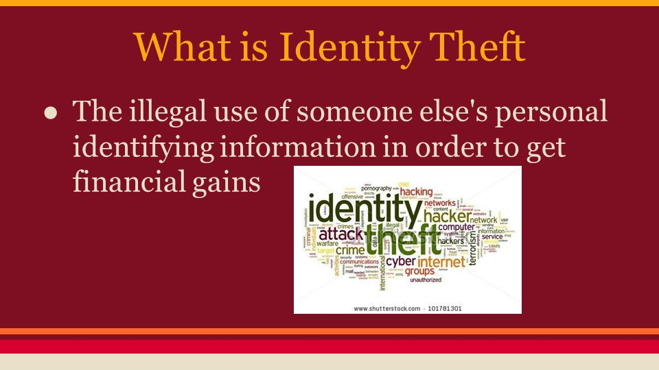 What is Identity Theft ● The illegal use of someone else s personal identifying information in order to get financial gains