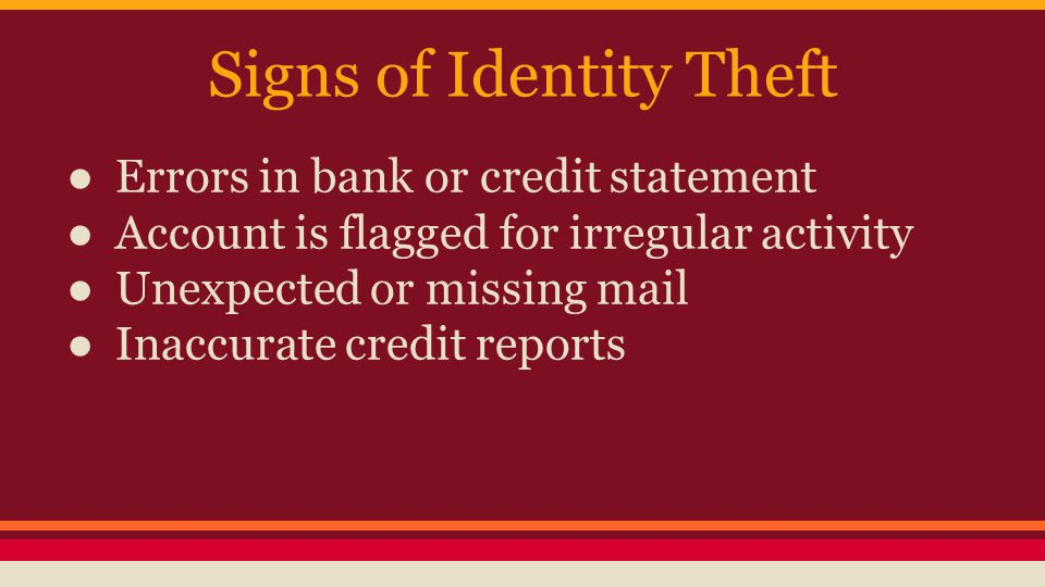 Signs of Identity Theft ● Errors in bank or credit statement ● Account is flagged for irregular activity ● Unexpected or missing mail ● Inaccurate credit reports